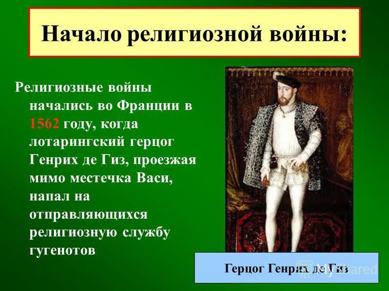 Религиозные войны начались во Франции в 1562 году, когда лотарингский герцог Генрих де Гиз, проезжая мимо местечка Васи, напал на отправляющихся религиозную службу гугенотов Начало религиозной войны: Герцог Генрих де Гиз