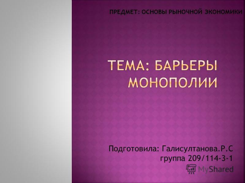 Подготовила: Галисултанова.Р.С группа 209/114-3-1 ПРЕДМЕТ: ОСНОВЫ РЫНОЧНОЙ ЭКОНОМИКИ