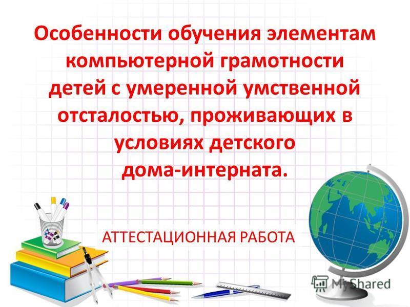 Особенности обучения элементам компьютерной грамотности детей с умеренной умственной отсталостью, проживающих в условиях детского дома-интерната. АТТЕСТАЦИОННАЯ РАБОТА