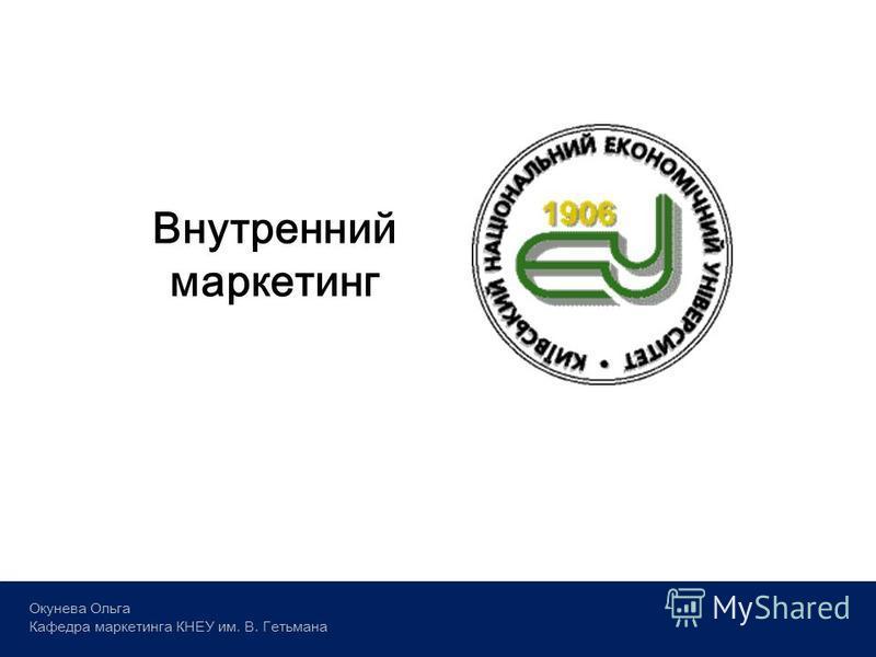 Окунева Ольга Кафедра маркетинга КНЕУ им. В. Гетьмана Внутренний маркетинг