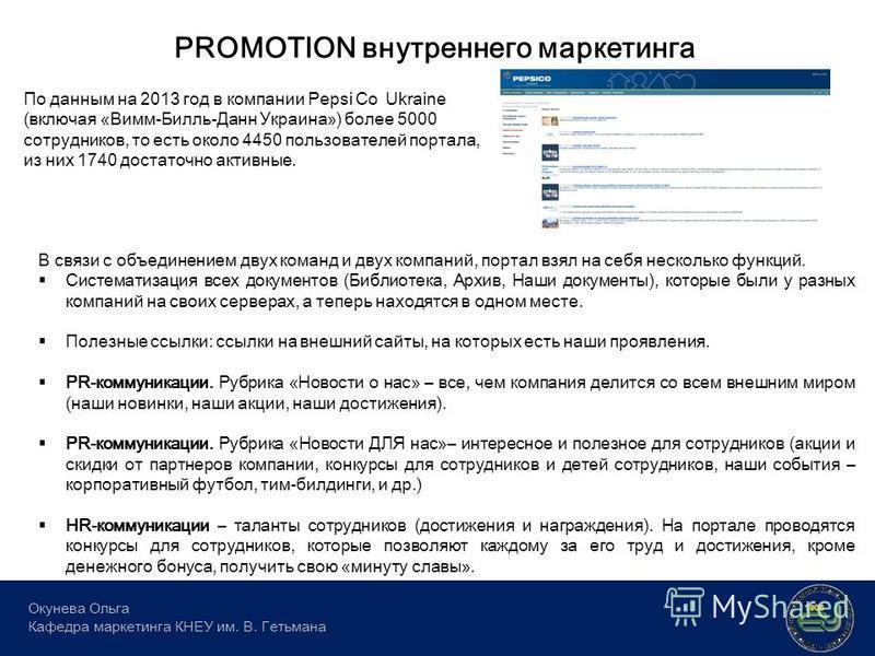 PROMOTION внутреннего маркетинга Окунева Ольга Кафедра маркетинга КНЕУ им. В. Гетьмана По данным на 2013 год в компании Pepsi Co Ukraine (включая «Вимм-Билль-Данн Украина») более 5000 сотрудников, то есть около 4450 пользователей портала, из них 1740