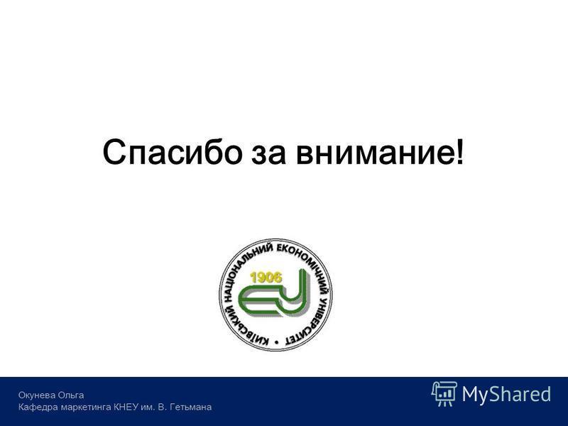 Спасибо за внимание! Окунева Ольга Кафедра маркетинга КНЕУ им. В. Гетьмана