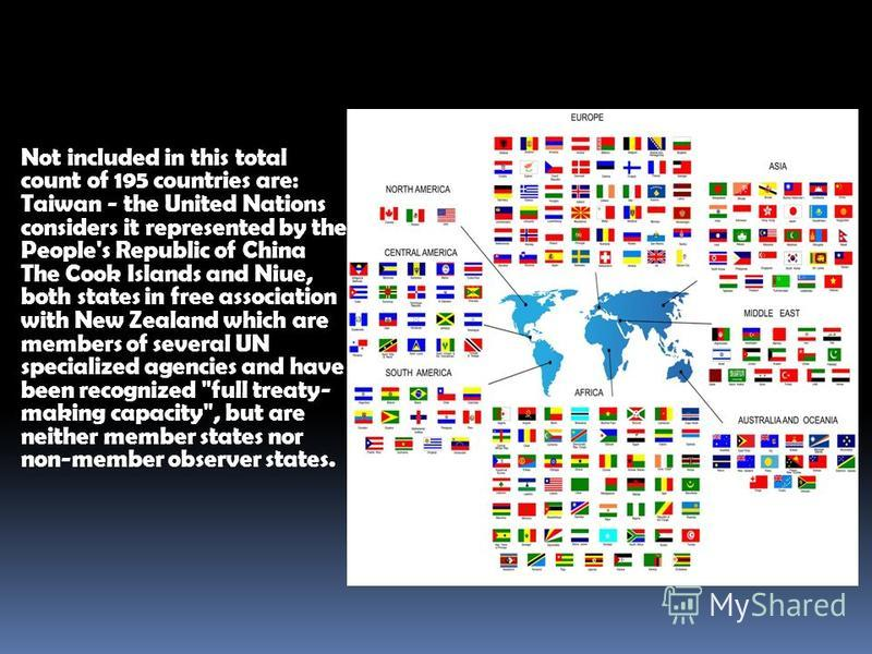 Not included in this total count of 195 countries are: Taiwan - the United Nations considers it represented by the People's Republic of China The Cook Islands and Niue, both states in free association with New Zealand which are members of several UN