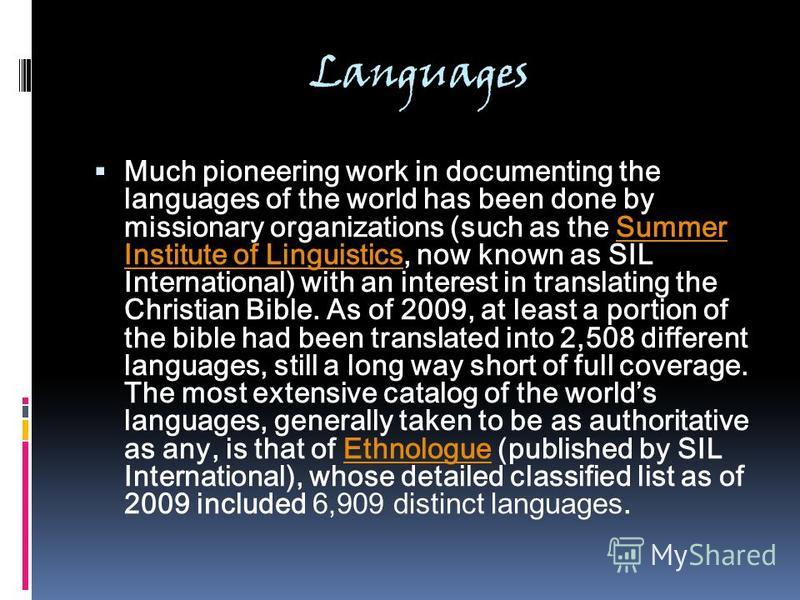 Languages Much pioneering work in documenting the languages of the world has been done by missionary organizations (such as the Summer Institute of Linguistics, now known as SIL International) with an interest in translating the Christian Bible. As o