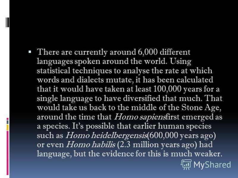 There are currently around 6,000 different languages spoken around the world. Using statistical techniques to analyse the rate at which words and dialects mutate, it has been calculated that it would have taken at least 100,000 years for a single lan