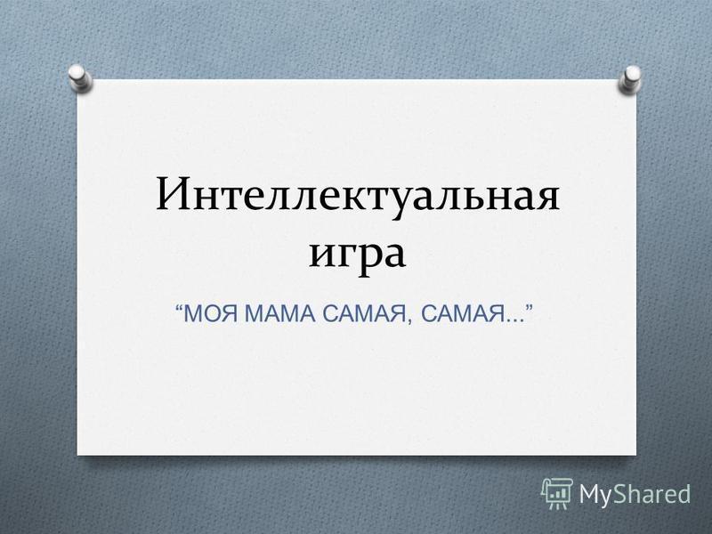 Интеллектуальная игра МОЯ МАМА САМАЯ, САМАЯ...