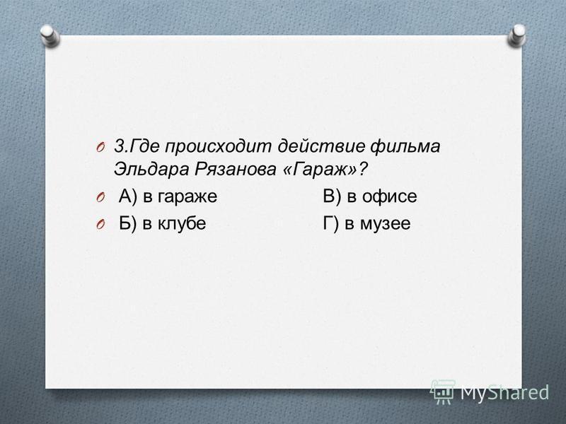 O 3. Где происходит действие фильма Эльдара Рязанова « Гараж »? O А ) в гаражеВ ) в офисе O Б ) в клубеГ ) в музее