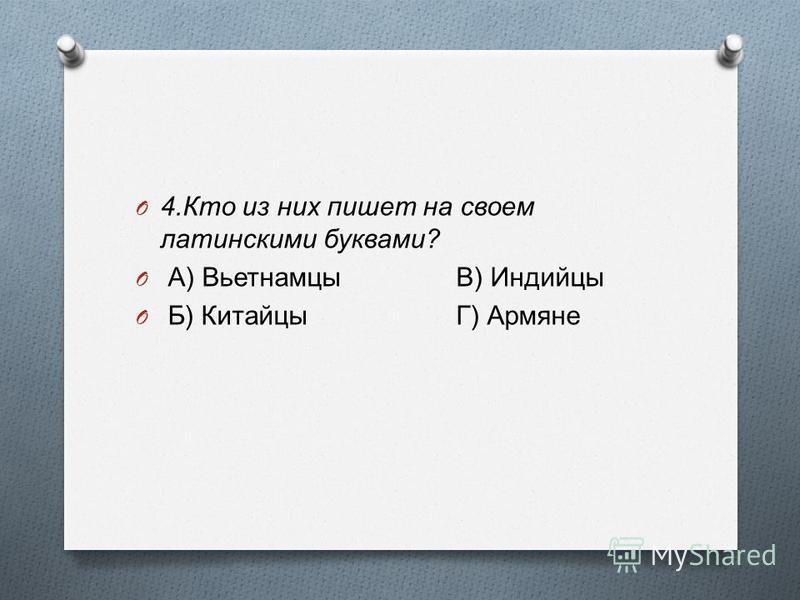 O 4. Кто из них пишет на своем латинскими буквами ? O А ) Вьетнамцы В ) Индийцы O Б ) КитайцыГ ) Армяне