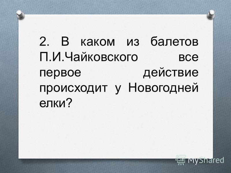 2. В каком из балетов П. И. Чайковского все первое действие происходит у Новогодней елки ?