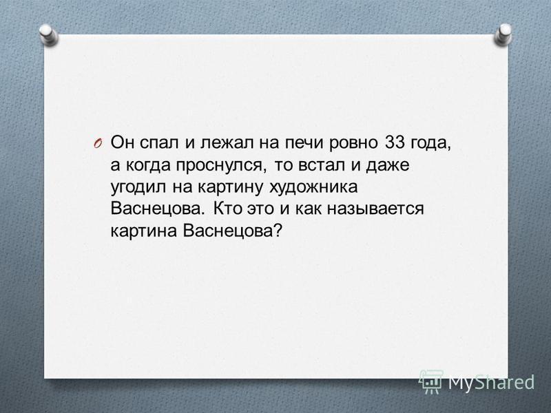 O Он спал и лежал на печи ровно 33 года, а когда проснулся, то встал и даже угодил на картину художника Васнецова. Кто это и как называется картина Васнецова ?