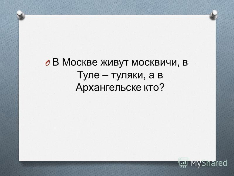 O В Москве живут москвичи, в Туле – туляки, а в Архангельске кто ?