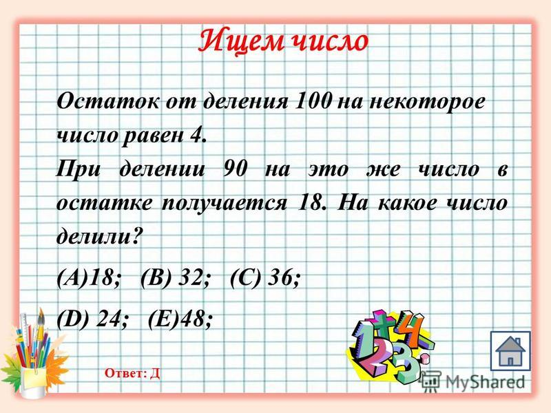Ищем число Остаток от деления 100 на некоторое число равен 4. При делении 90 на это же число в остатке получается 18. На какое число делили? (A)18; (B) 32; (C) 36; (D) 24; (E)48; Ответ: Д