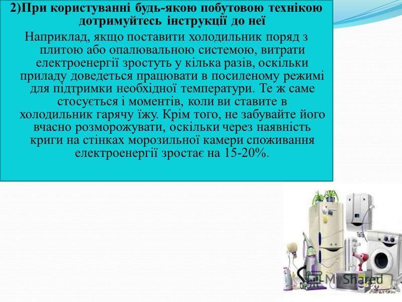 2)При користуванні будь-якою побутовою технікою дотримуйтесь інструкції до неї Наприклад, якщо поставити холодильник поряд з плитою або опалювальною системою, витрати електроенергії зростуть у кілька разів, оскільки приладу доведеться працювати в пос