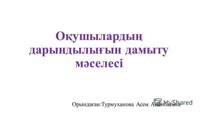 Оқушылардың дарындылығын дамыту мәселесі Орындаған:Турмуханова Асем Аманбаевна