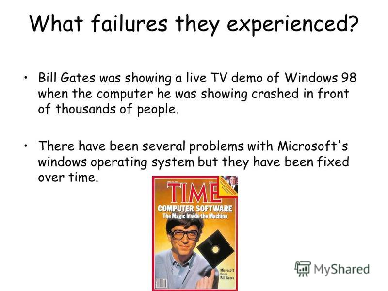 What failures they experienced? Bill Gates was showing a live TV demo of Windows 98 when the computer he was showing crashed in front of thousands of people. There have been several problems with Microsoft's windows operating system but they have bee