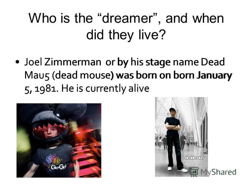 Who is the dreamer, and when did they live? Joel Zimmerman or by his stage name Dead Mau5 (dead mouse) was born on born January 5, 1981. He is currently alive