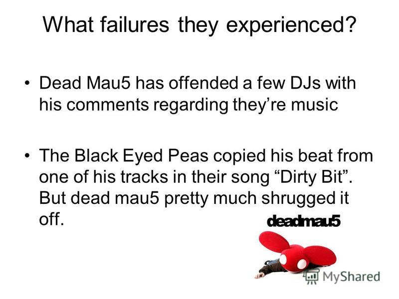What failures they experienced? Dead Mau5 has offended a few DJs with his comments regarding theyre music The Black Eyed Peas copied his beat from one of his tracks in their song Dirty Bit. But dead mau5 pretty much shrugged it off.