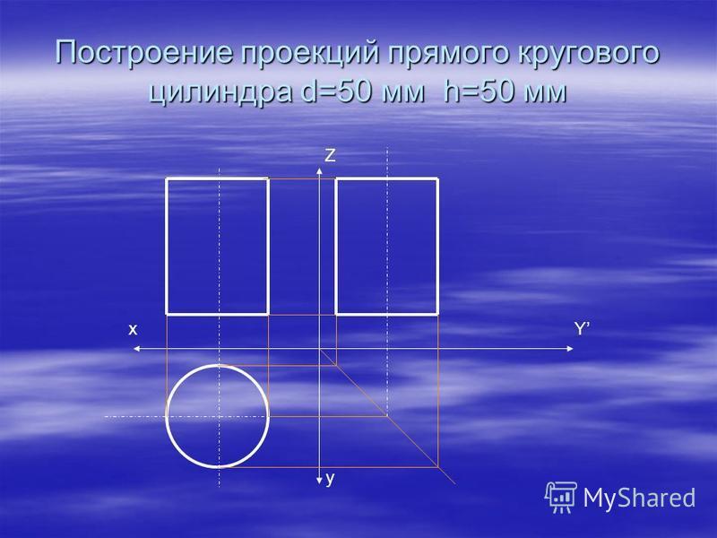 Построение проекций прямого кругового цилиндра d=50 мм h=50 мм Z y Yх