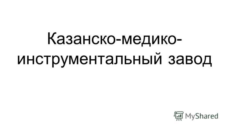 Казанско-медико- инструментальный завод