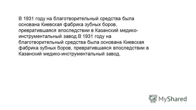 В 1931 году на благотворительный средства была основана Киевская фабрика зубных боров, превратившаяся впоследствии в Казанский медико- инструментальный завод. В 1931 году на благотворительный средства была основана Киевская фабрика В 1931 году на бла