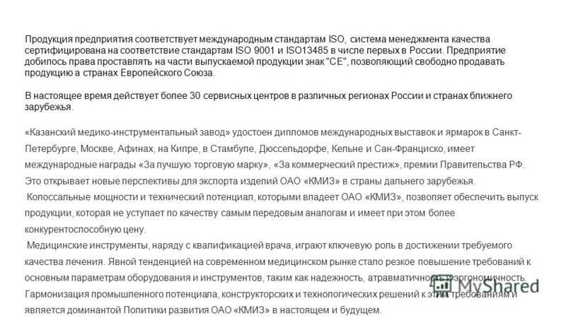 Продукция предприятия соответствует международным стандартам ISO, система менеджмента качества сертифицирована на соответствие стандартам ISO 9001 и ISO13485 в числе первых в России. Предприятие добилось права проставлять на части выпускаемой продукц
