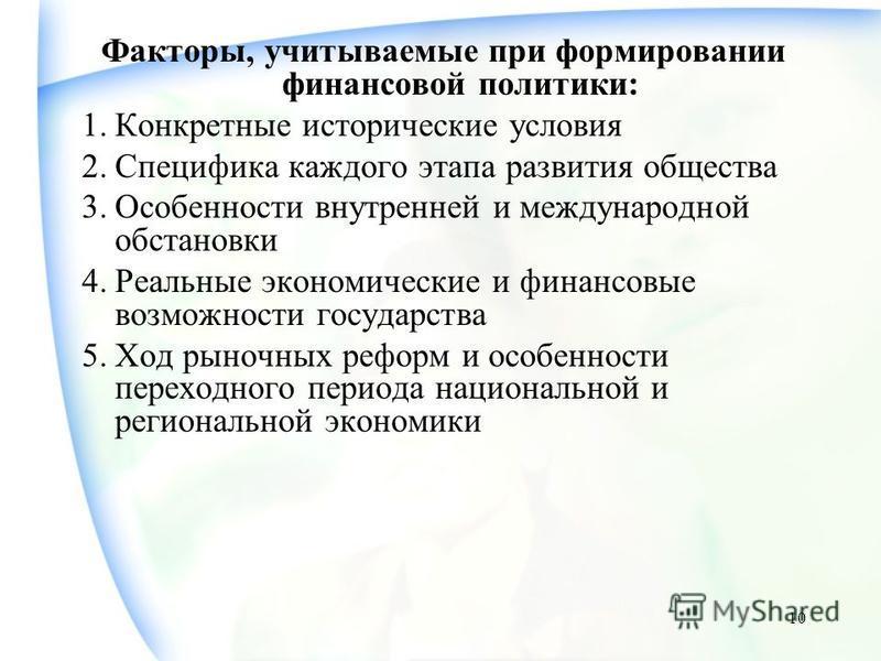 10 Факторы, учитываемые при формировании финансовой политики: 1. Конкретные исторические условия 2. Специфика каждого этапа развития общества 3. Особенности внутренней и международной обстановки 4. Реальные экономические и финансовые возможности госу