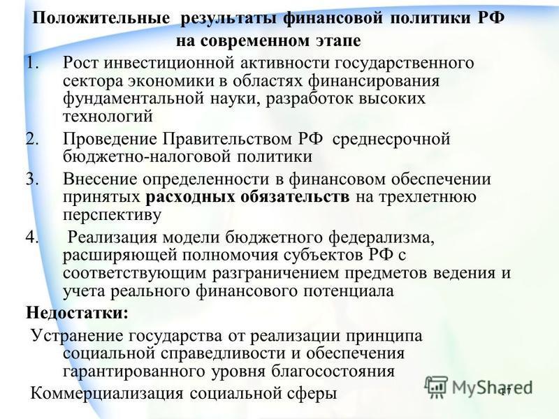 17 Положительные результаты финансовой политики РФ на современном этапе 1. Рост инвестиционной активности государственного сектора экономики в областях финансирования фундаментальной науки, разработок высоких технологий 2. Проведение Правительством Р