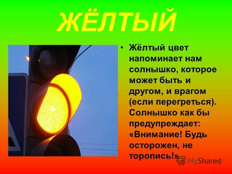 ЖЁЛТЫЙ Жёлтый цвет напоминает нам солнышко, которое может быть и другом, и врагом (если перегреться). Солнышко как бы предупреждает: «Внимание! Будь осторожен, не торопись!»
