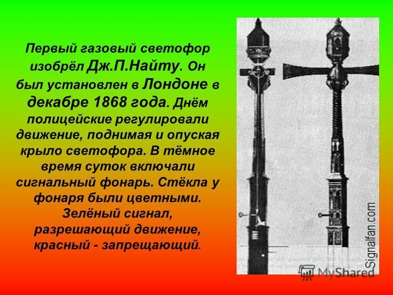 Первый газовый светофор изобрёл Дж.П.Найту. Он был установлен в Лондоне в декабре 1868 года. Днём полицейские регулировали движение, поднимая и опуская крыло светофора. В тёмное время суток включали сигнальный фонарь. Стёкла у фонаря были цветными. З