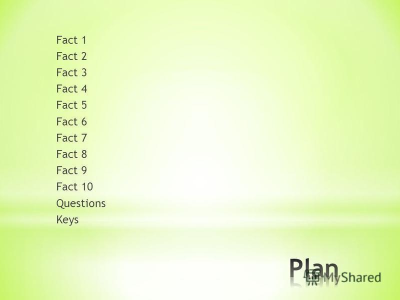 Fact 1 Fact 2 Fact 3 Fact 4 Fact 5 Fact 6 Fact 7 Fact 8 Fact 9 Fact 10 Questions Keys