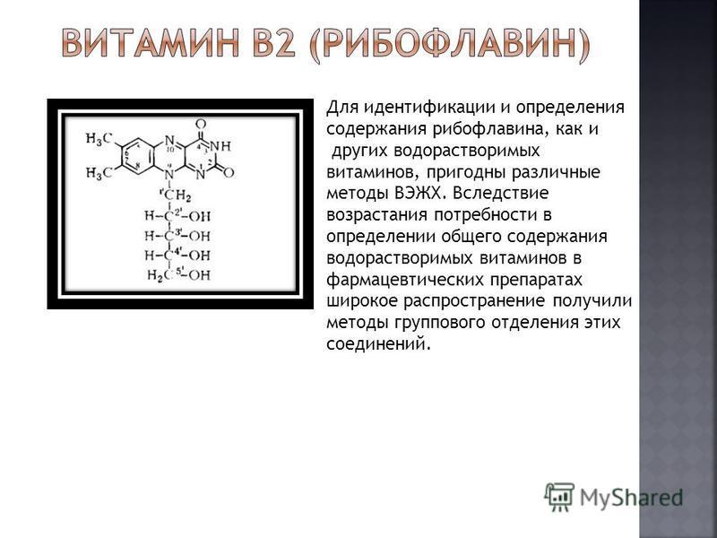 Для идентификации и определения содержания рибофлавина, как и других водорастворимых витаминов, пригодны различные методы ВЭЖХ. Вследствие возрастания потребности в определении общего содержания водорастворимых витаминов в фармацевтических препаратах