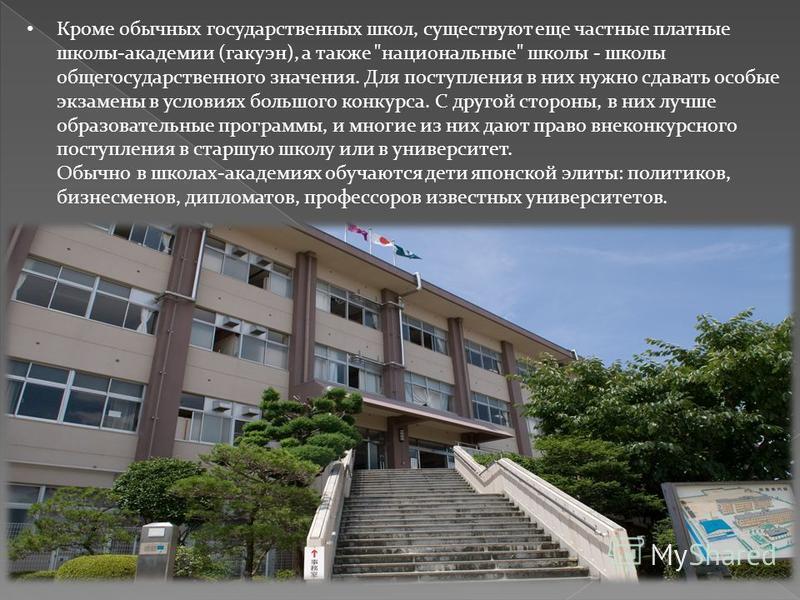 Кроме обычных государственных школ, существуют еще частные платные школы-академии (гакуэн), а также
