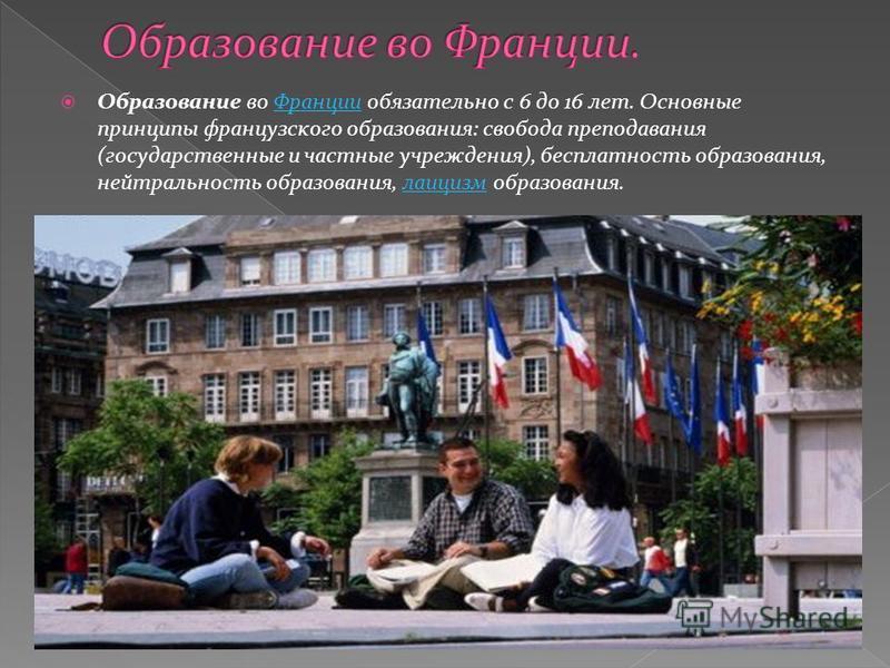 Образование во Франции обязательно с 6 до 16 лет. Основные принципы французского образования: свобода преподавания (государственные и частные учреждения), бесплатность образования, нейтральность образования, классицизм образования.Францииклассицизм