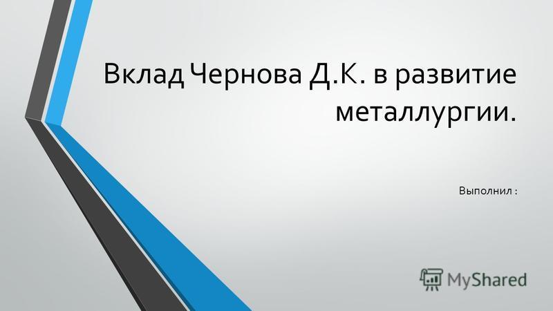 Вклад Чернова Д.К. в развитие металлургии. Выполнил :