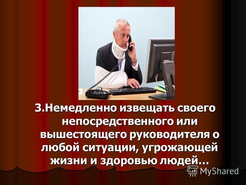 3. Немедленно извещать своего непосредственного или вышестоящего руководителя о любой ситуации, угрожающей жизни и здоровью людей…