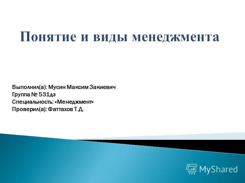 Выполнил(а): Мусин Максим Закиевич Группа 531 дз Специальность: «Менеджмент» Проверил(а): Фаттахов Т.Д.