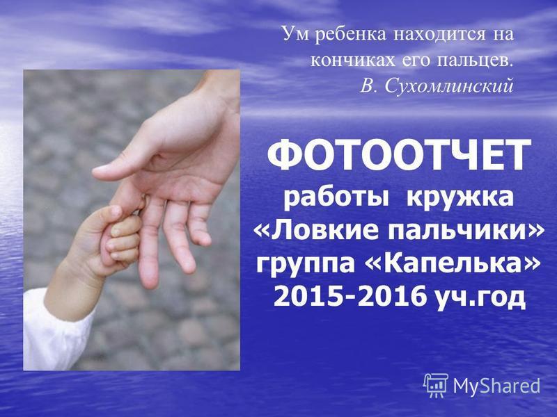 Ум ребенка находится на кончиках его пальцев. В. Сухомлинский ФОТООТЧЕТ работы кружка «Ловкие пальчики» группа «Капелька» 2015-2016 уч.год