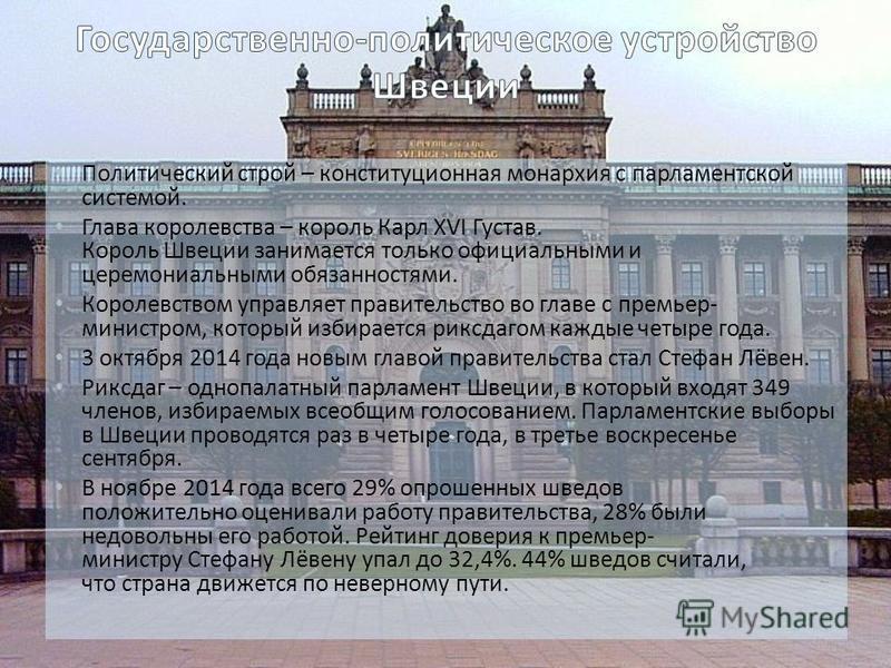 Политический строй – конституционная монархия с парламентской системой. Глава королевства – король Карл XVI Густав. Король Швеции занимается только официальными и церемониальными обязанностями. Королевством управляет правительство во главе с премьер