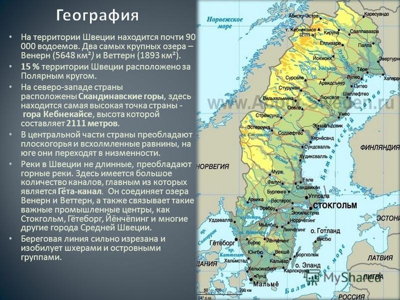 На территории Швеции находится почти 90 000 водоемов. Два самых крупных озера – Венерн (5648 км ²) и Веттерн (1893 км ²). 15 % территории Швеции расположено за Полярным кругом. На северо - западе страны расположены Скандинавские горы, здесь находится