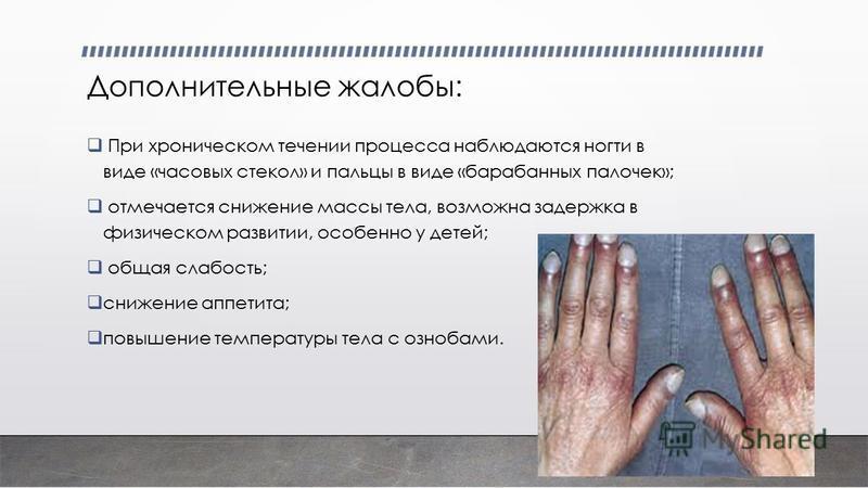 Дополнительные жалобы: При хроническом течении процесса наблюдаются ногти в виде «часовых стекол» и пальцы в виде «барабанных палочек»; отмечается снижение массы тела, возможна задержка в физическом развитии, особенно у детей; общая слабость; снижени