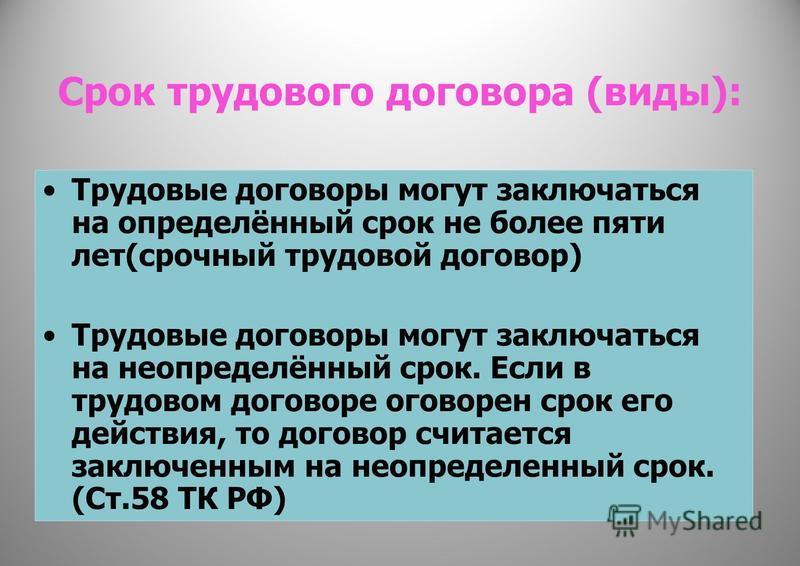 Срок трудового договора (виды): Трудовые договоры могут заключаться на определённый срок не более пяти лет(срочный трудовой договор) Трудовые договоры могут заключаться на неопределённый срок. Если в трудовом договоре оговорен срок его действия, то д
