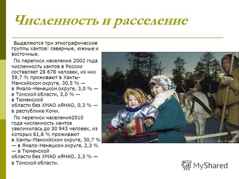 Численность и расселение Выделяются три этнографические группы хантов: северные, южные и восточные. По переписи населения 2002 года численность хантов в России составляет 28 678 человек, из них 59,7 % проживают в Ханты- Мансийском округе, 30,5 % в Ям