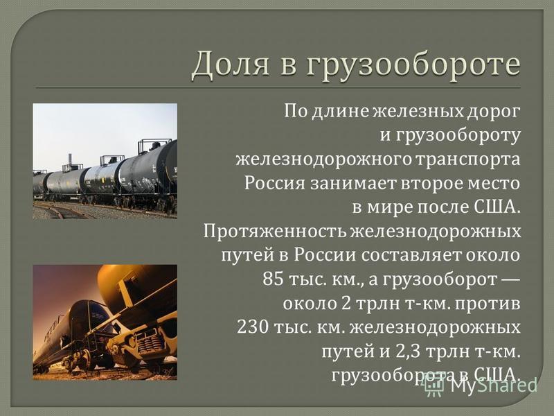 По длине железных дорог и грузообороту железнодорожного транспорта Россия занимает второе место в мире после США. Протяженность железнодорожных путей в России составляет около 85 тыс. км., а грузооборот около 2 трлн т - км. против 230 тыс. км. железн