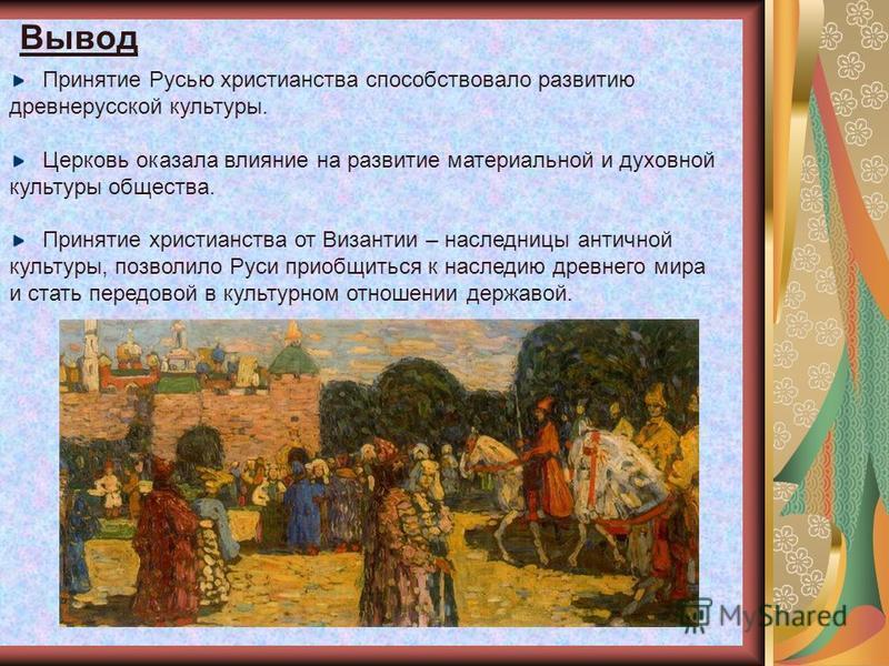 Вывод Принятие Русью христианства способствовало развитию древнерусской культуры. Церковь оказала влияние на развитие материальной и духовной культуры общества. Принятие христианства от Византии – наследницы античной культуры, позволило Руси приобщит