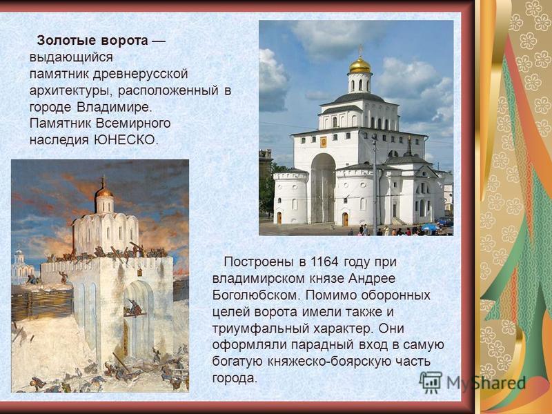 Золотые ворота выдающийся памятник древнерусской архитектуры, расположенный в городе Владимире. Памятник Всемирного наследия ЮНЕСКО. Построены в 1164 году при владимирском князе Андрее Боголюбском. Помимо оборонных целей ворота имели также и триумфал