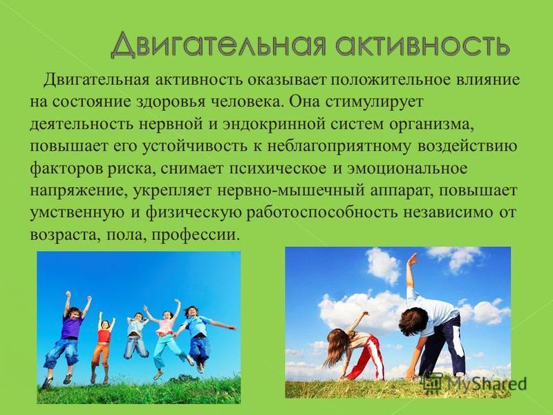 Двигательная активность оказывает положительное влияние на состояние здоровья человека. Она стимулирует деятельность нервной и эндокринной систем организма, повышает его устойчивость к неблагоприятному воздействию факторов риска, снимает психическое