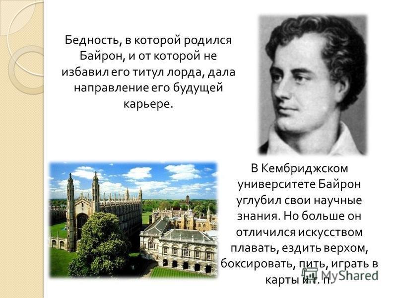 Бедность, в которой родился Байрон, и от которой не избавил его титул лорда, дала направление его будущей карьере. В Кембриджском университете Байрон углубил свои научные знания. Но больше он отличился искусством плавать, ездить верхом, боксировать,