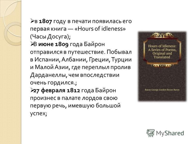 в 1807 году в печати появилась его первая книга «Hours of idleness» (Часы Досуга); В июне 1809 года Байрон отправился в путешествие. Побывал в Испании, Албании, Греции, Турции и Малой Азии, где переплыл пролив Дарданеллы, чем впоследствии очень горди