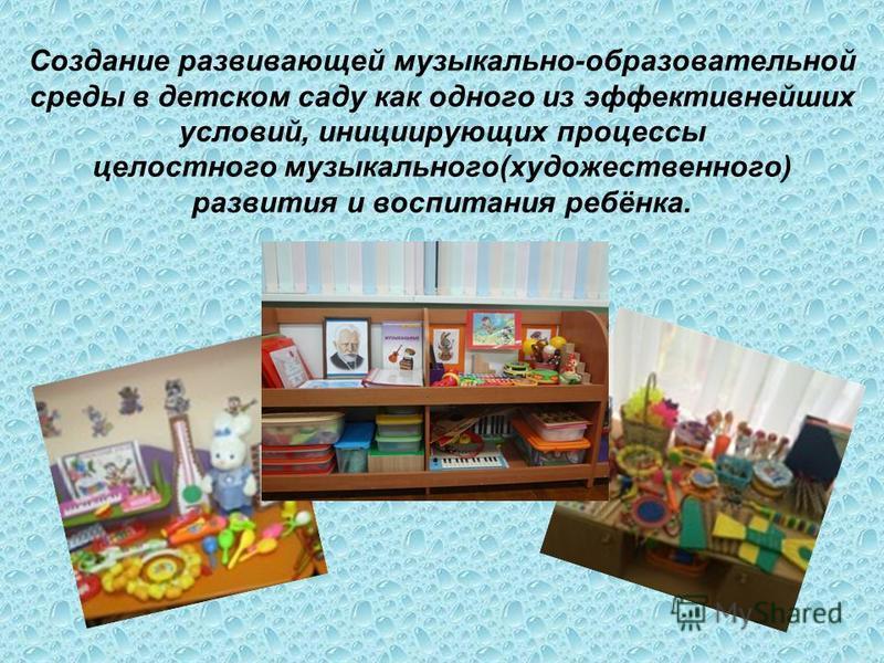 Создание развивающей музыкально-образовательной среды в детском саду как одного из эффективнейших условий, инициирующих процессы целостного музыкального(художественного) развития и воспитания ребёнка.