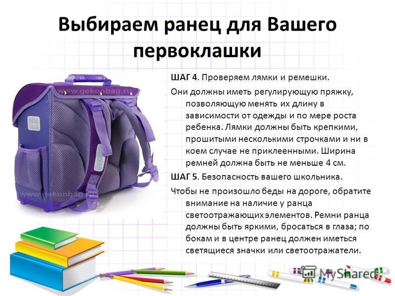 Выбираем ранец для Вашего первоклашки ШАГ 4. Проверяем лямки и ремешки. Они должны иметь регулирующую пряжку, позволяющую менять их длину в зависимости от одежды и по мере роста ребенка. Лямки должны быть крепкими, прошитыми несколькими строчками и н